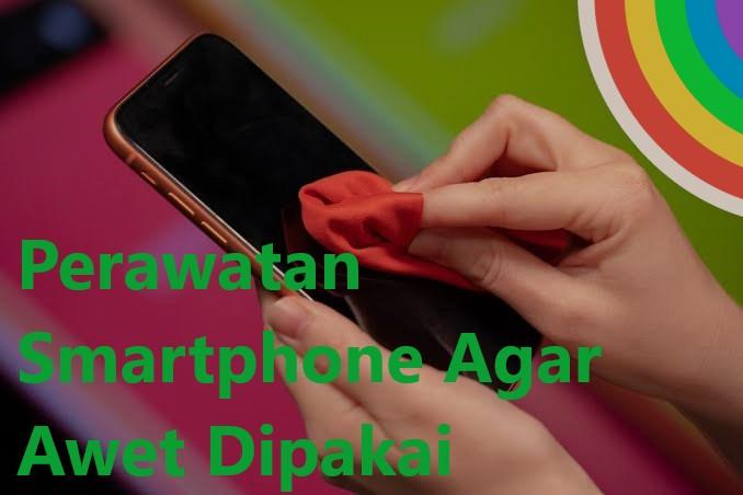 Perawatan Smartphone Agar Awet Dipakai